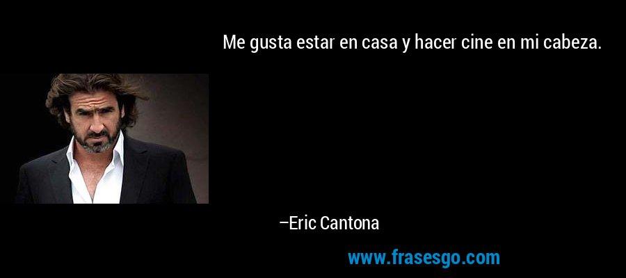 Me gusta estar en casa y hacer cine en mi cabeza. – Eric Cantona