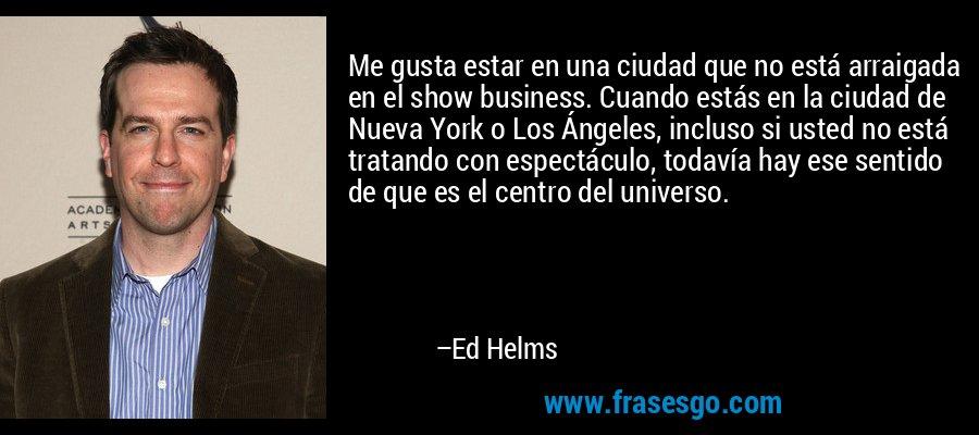 Me gusta estar en una ciudad que no está arraigada en el show business. Cuando estás en la ciudad de Nueva York o Los Ángeles, incluso si usted no está tratando con espectáculo, todavía hay ese sentido de que es el centro del universo. – Ed Helms