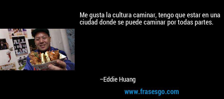 Me gusta la cultura caminar, tengo que estar en una ciudad donde se puede caminar por todas partes. – Eddie Huang