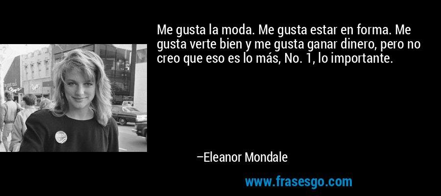 Me gusta la moda. Me gusta estar en forma. Me gusta verte bien y me gusta ganar dinero, pero no creo que eso es lo más, No. 1, lo importante. – Eleanor Mondale
