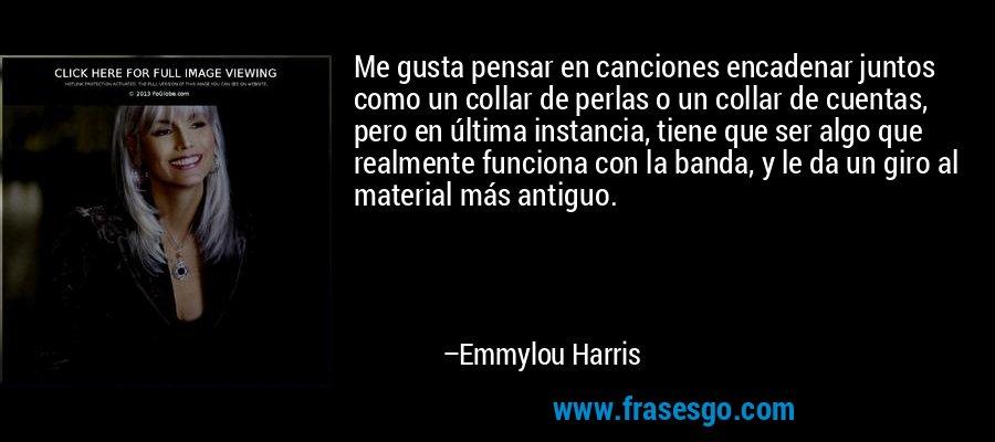 Me gusta pensar en canciones encadenar juntos como un collar de perlas o un collar de cuentas, pero en última instancia, tiene que ser algo que realmente funciona con la banda, y le da un giro al material más antiguo. – Emmylou Harris