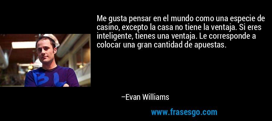 Me gusta pensar en el mundo como una especie de casino, excepto la casa no tiene la ventaja. Si eres inteligente, tienes una ventaja. Le corresponde a colocar una gran cantidad de apuestas. – Evan Williams