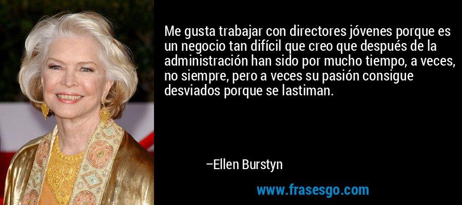 Me gusta trabajar con directores jóvenes porque es un negocio tan difícil que creo que después de la administración han sido por mucho tiempo, a veces, no siempre, pero a veces su pasión consigue desviados porque se lastiman. – Ellen Burstyn
