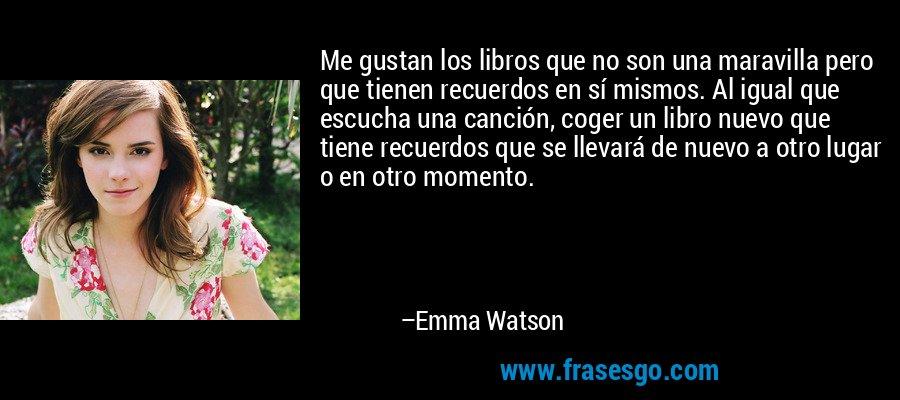 Me gustan los libros que no son una maravilla pero que tienen recuerdos en sí mismos. Al igual que escucha una canción, coger un libro nuevo que tiene recuerdos que se llevará de nuevo a otro lugar o en otro momento. – Emma Watson