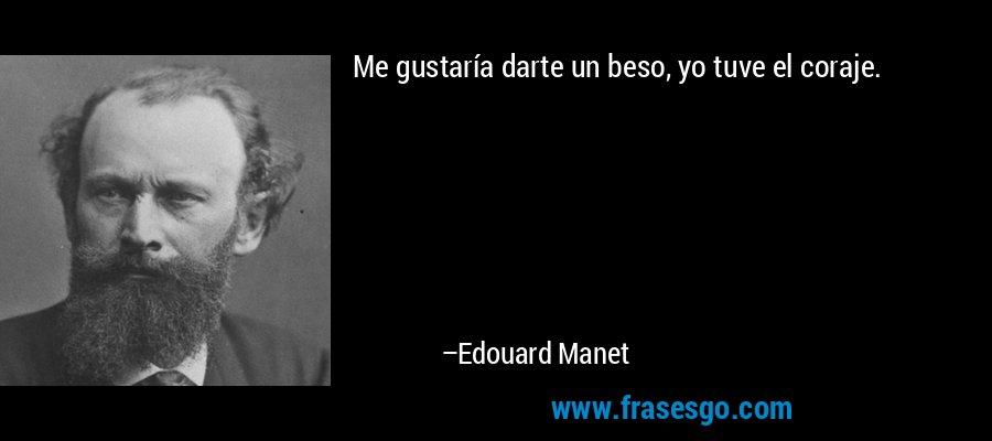 Me gustaría darte un beso, yo tuve el coraje. – Edouard Manet