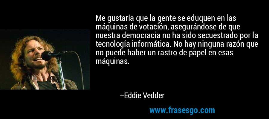 Me gustaría que la gente se eduquen en las máquinas de votación, asegurándose de que nuestra democracia no ha sido secuestrado por la tecnología informática. No hay ninguna razón que no puede haber un rastro de papel en esas máquinas. – Eddie Vedder
