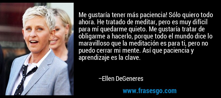 Me gustaría tener más paciencia! Sólo quiero todo ahora. He tratado de meditar, pero es muy difícil para mí quedarme quieto. Me gustaría tratar de obligarme a hacerlo, porque todo el mundo dice lo maravilloso que la meditación es para ti, pero no puedo cerrar mi mente. Así que paciencia y aprendizaje es la clave. – Ellen DeGeneres