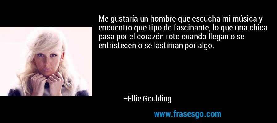 Me gustaría un hombre que escucha mi música y encuentro que tipo de fascinante, lo que una chica pasa por el corazón roto cuando llegan o se entristecen o se lastiman por algo. – Ellie Goulding