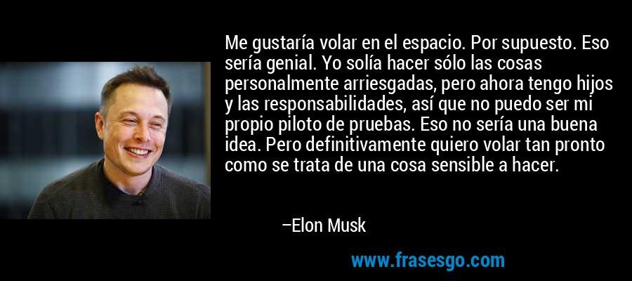 Me gustaría volar en el espacio. Por supuesto. Eso sería genial. Yo solía hacer sólo las cosas personalmente arriesgadas, pero ahora tengo hijos y las responsabilidades, así que no puedo ser mi propio piloto de pruebas. Eso no sería una buena idea. Pero definitivamente quiero volar tan pronto como se trata de una cosa sensible a hacer. – Elon Musk
