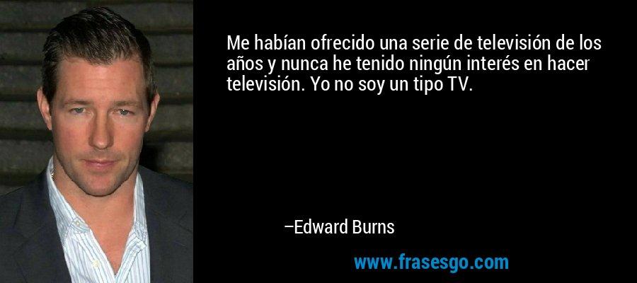 Me habían ofrecido una serie de televisión de los años y nunca he tenido ningún interés en hacer televisión. Yo no soy un tipo TV. – Edward Burns