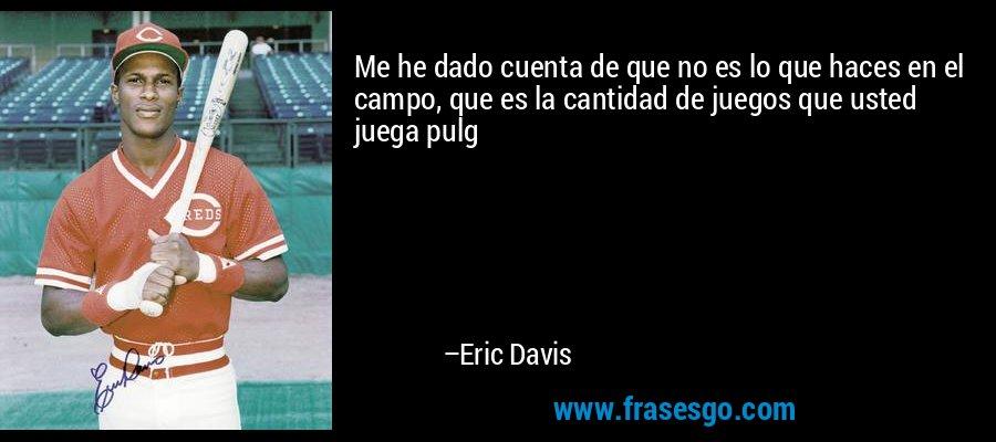 Me he dado cuenta de que no es lo que haces en el campo, que es la cantidad de juegos que usted juega pulg – Eric Davis