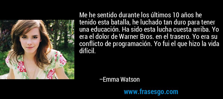 Me he sentido durante los últimos 10 años he tenido esta batalla, he luchado tan duro para tener una educación. Ha sido esta lucha cuesta arriba. Yo era el dolor de Warner Bros. en el trasero. Yo era su conflicto de programación. Yo fui el que hizo la vida difícil. – Emma Watson