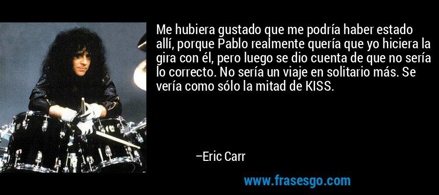 Me hubiera gustado que me podría haber estado allí, porque Pablo realmente quería que yo hiciera la gira con él, pero luego se dio cuenta de que no sería lo correcto. No sería un viaje en solitario más. Se vería como sólo la mitad de KISS. – Eric Carr