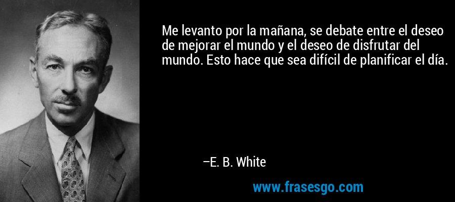 Me levanto por la mañana, se debate entre el deseo de mejorar el mundo y el deseo de disfrutar del mundo. Esto hace que sea difícil de planificar el día. – E. B. White