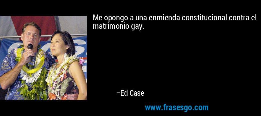 Me opongo a una enmienda constitucional contra el matrimonio gay. – Ed Case