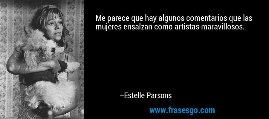 Me parece que hay algunos comentarios que las mujeres ensalzan como artistas maravillosos. – Estelle Parsons