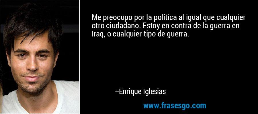 Me preocupo por la política al igual que cualquier otro ciudadano. Estoy en contra de la guerra en Iraq, o cualquier tipo de guerra. – Enrique Iglesias