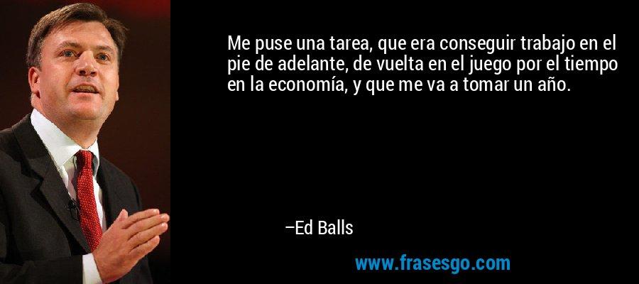 Me puse una tarea, que era conseguir trabajo en el pie de adelante, de vuelta en el juego por el tiempo en la economía, y que me va a tomar un año. – Ed Balls