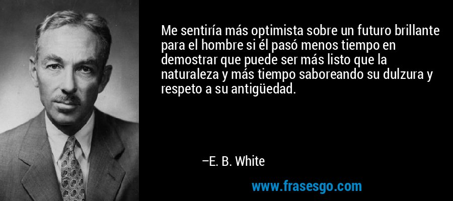 Me sentiría más optimista sobre un futuro brillante para el hombre si él pasó menos tiempo en demostrar que puede ser más listo que la naturaleza y más tiempo saboreando su dulzura y respeto a su antigüedad. – E. B. White