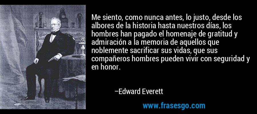 Me siento, como nunca antes, lo justo, desde los albores de la historia hasta nuestros días, los hombres han pagado el homenaje de gratitud y admiración a la memoria de aquellos que noblemente sacrificar sus vidas, que sus compañeros hombres pueden vivir con seguridad y en honor. – Edward Everett