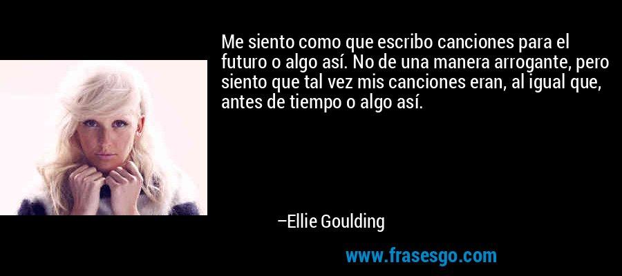 Me siento como que escribo canciones para el futuro o algo así. No de una manera arrogante, pero siento que tal vez mis canciones eran, al igual que, antes de tiempo o algo así. – Ellie Goulding