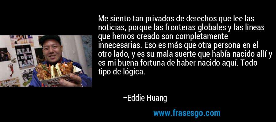Me siento tan privados de derechos que lee las noticias, porque las fronteras globales y las líneas que hemos creado son completamente innecesarias. Eso es más que otra persona en el otro lado, y es su mala suerte que había nacido allí y es mi buena fortuna de haber nacido aquí. Todo tipo de lógica. – Eddie Huang