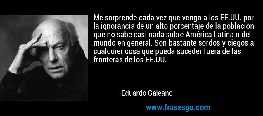 Me sorprende cada vez que vengo a los EE.UU. por la ignorancia de un alto porcentaje de la población que no sabe casi nada sobre América Latina o del mundo en general. Son bastante sordos y ciegos a cualquier cosa que pueda suceder fuera de las fronteras de los EE.UU. – Eduardo Galeano