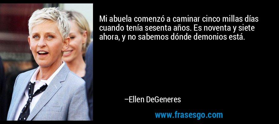 Mi abuela comenzó a caminar cinco millas días cuando tenía sesenta años. Es noventa y siete ahora, y no sabemos dónde demonios está. – Ellen DeGeneres