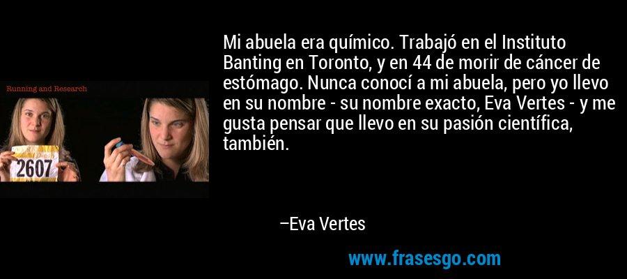 Mi abuela era químico. Trabajó en el Instituto Banting en Toronto, y en 44 de morir de cáncer de estómago. Nunca conocí a mi abuela, pero yo llevo en su nombre - su nombre exacto, Eva Vertes - y me gusta pensar que llevo en su pasión científica, también. – Eva Vertes