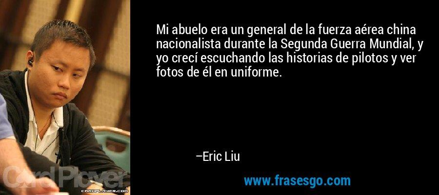 Mi abuelo era un general de la fuerza aérea china nacionalista durante la Segunda Guerra Mundial, y yo crecí escuchando las historias de pilotos y ver fotos de él en uniforme. – Eric Liu