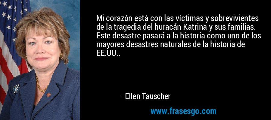 Mi corazón está con las víctimas y sobrevivientes de la tragedia del huracán Katrina y sus familias. Este desastre pasará a la historia como uno de los mayores desastres naturales de la historia de EE.UU.. – Ellen Tauscher