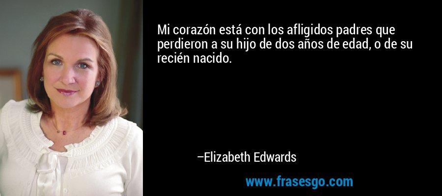 Mi corazón está con los afligidos padres que perdieron a su hijo de dos años de edad, o de su recién nacido. – Elizabeth Edwards