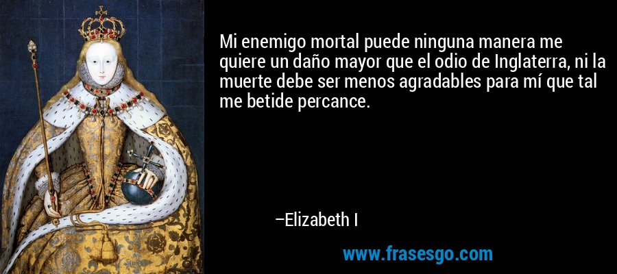 Mi enemigo mortal puede ninguna manera me quiere un daño mayor que el odio de Inglaterra, ni la muerte debe ser menos agradables para mí que tal me betide percance. – Elizabeth I