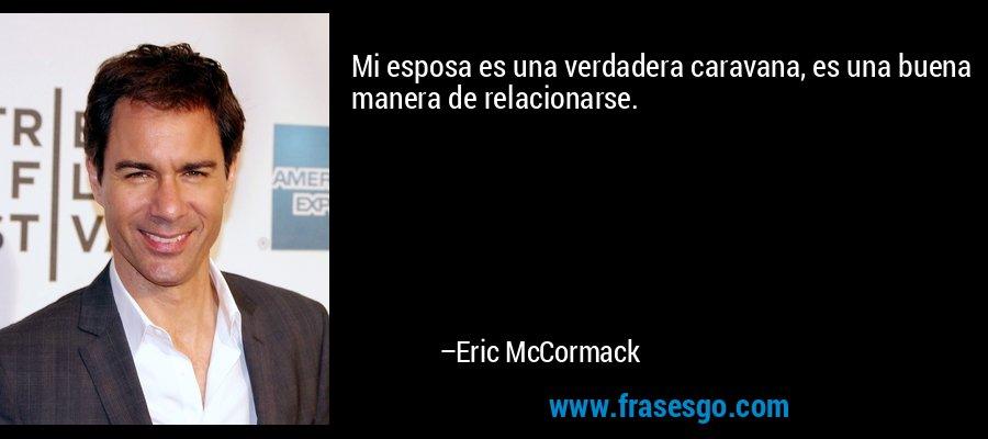 Mi esposa es una verdadera caravana, es una buena manera de relacionarse. – Eric McCormack