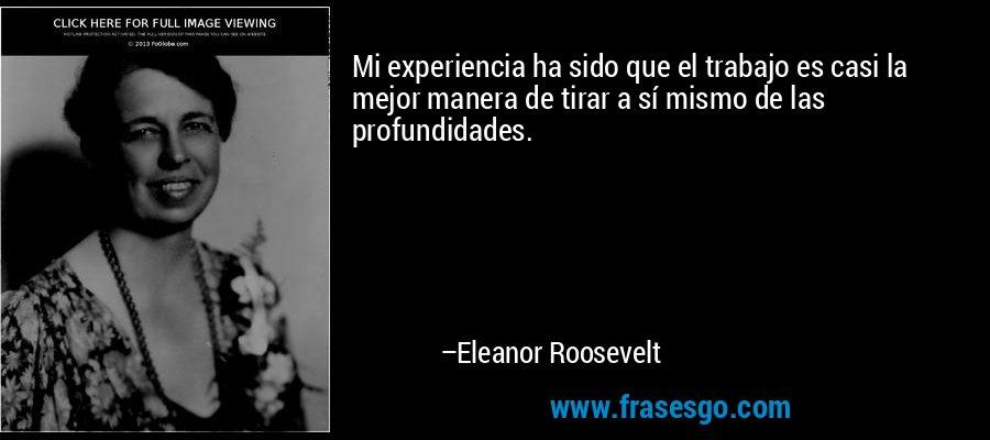Mi experiencia ha sido que el trabajo es casi la mejor manera de tirar a sí mismo de las profundidades. – Eleanor Roosevelt