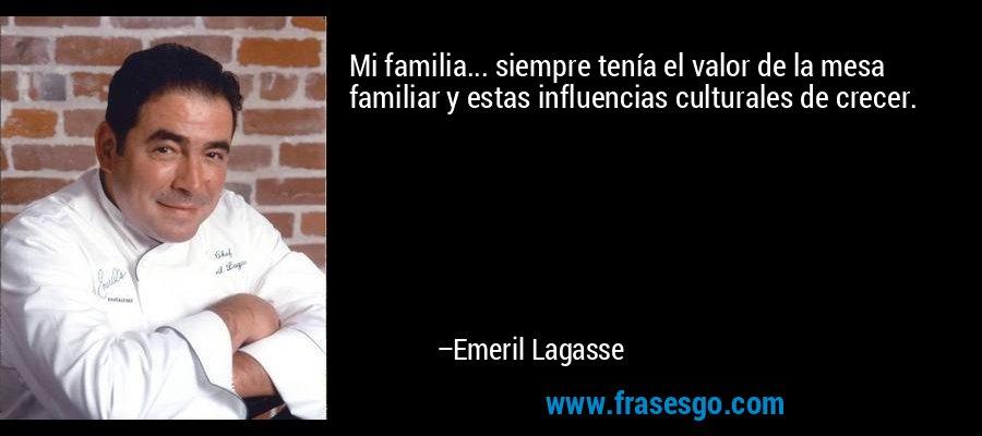 Mi familia... siempre tenía el valor de la mesa familiar y estas influencias culturales de crecer. – Emeril Lagasse