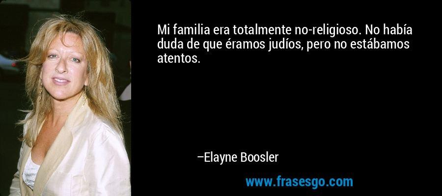 Mi familia era totalmente no-religioso. No había duda de que éramos judíos, pero no estábamos atentos. – Elayne Boosler