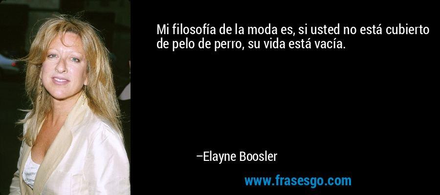 Mi filosofía de la moda es, si usted no está cubierto de pelo de perro, su vida está vacía. – Elayne Boosler