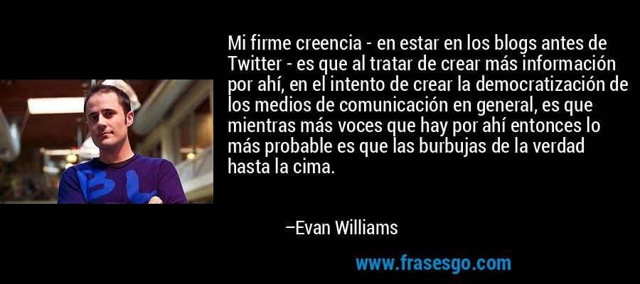 Mi firme creencia - en estar en los blogs antes de Twitter - es que al tratar de crear más información por ahí, en el intento de crear la democratización de los medios de comunicación en general, es que mientras más voces que hay por ahí entonces lo más probable es que las burbujas de la verdad hasta la cima. – Evan Williams