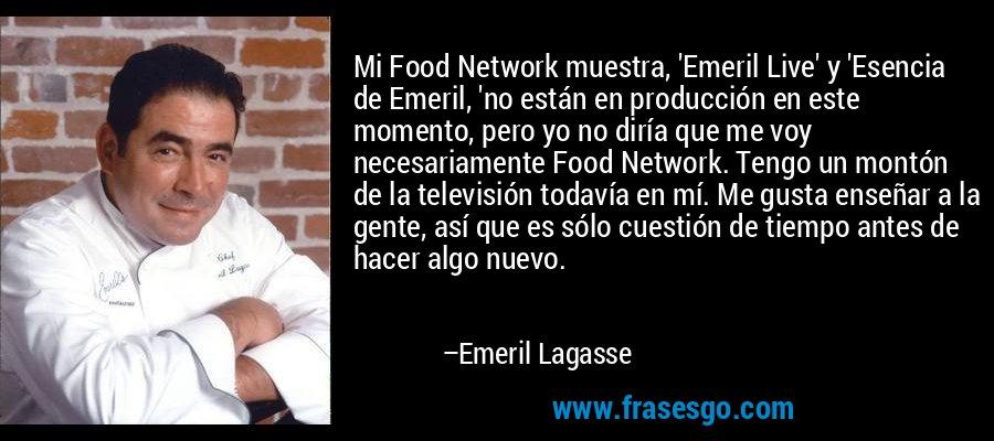 Mi Food Network muestra, 'Emeril Live' y 'Esencia de Emeril, 'no están en producción en este momento, pero yo no diría que me voy necesariamente Food Network. Tengo un montón de la televisión todavía en mí. Me gusta enseñar a la gente, así que es sólo cuestión de tiempo antes de hacer algo nuevo. – Emeril Lagasse