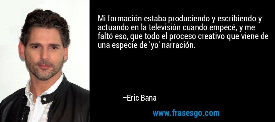 Mi formación estaba produciendo y escribiendo y actuando en la televisión cuando empecé, y me faltó eso, que todo el proceso creativo que viene de una especie de 'yo' narración. – Eric Bana