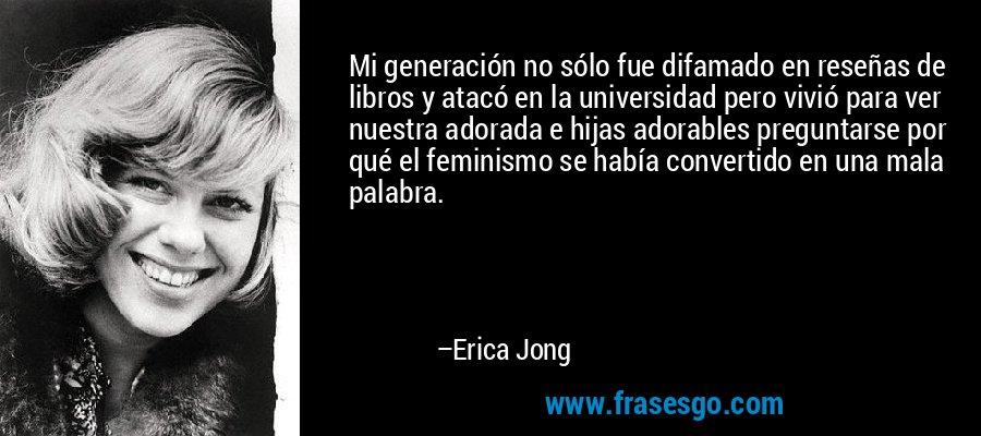 Mi generación no sólo fue difamado en reseñas de libros y atacó en la universidad pero vivió para ver nuestra adorada e hijas adorables preguntarse por qué el feminismo se había convertido en una mala palabra. – Erica Jong