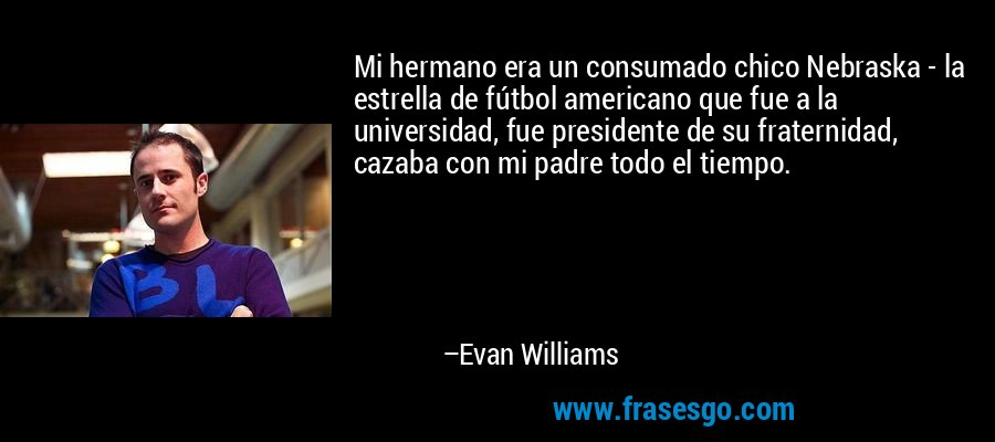 Mi hermano era un consumado chico Nebraska - la estrella de fútbol americano que fue a la universidad, fue presidente de su fraternidad, cazaba con mi padre todo el tiempo. – Evan Williams