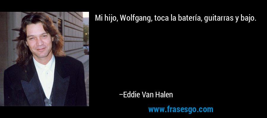 Mi hijo, Wolfgang, toca la batería, guitarras y bajo. – Eddie Van Halen