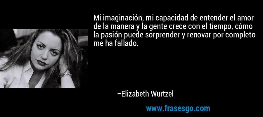 Mi imaginación, mi capacidad de entender el amor de la manera y la gente crece con el tiempo, cómo la pasión puede sorprender y renovar por completo me ha fallado. – Elizabeth Wurtzel