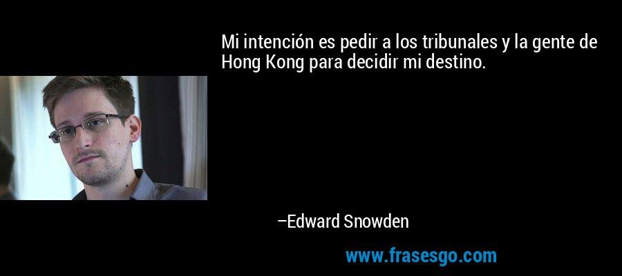 Mi intención es pedir a los tribunales y la gente de Hong Kong para decidir mi destino. – Edward Snowden