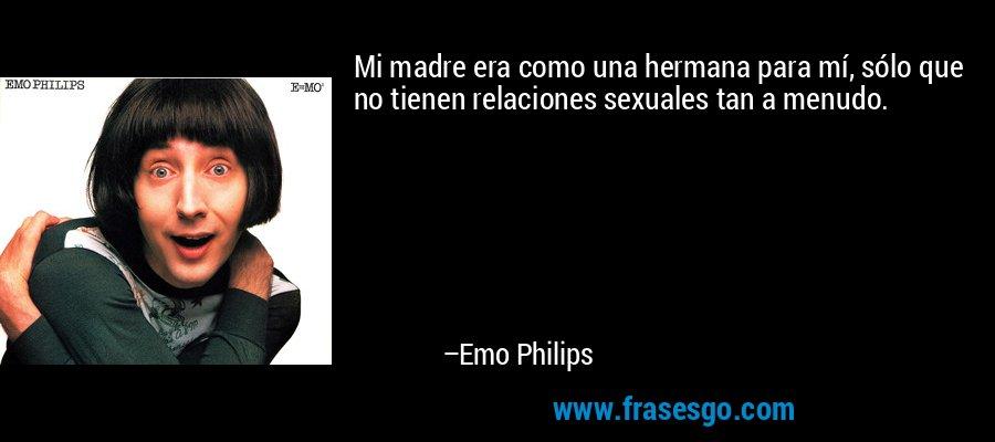 Mi madre era como una hermana para mí, sólo que no tienen relaciones sexuales tan a menudo. – Emo Philips