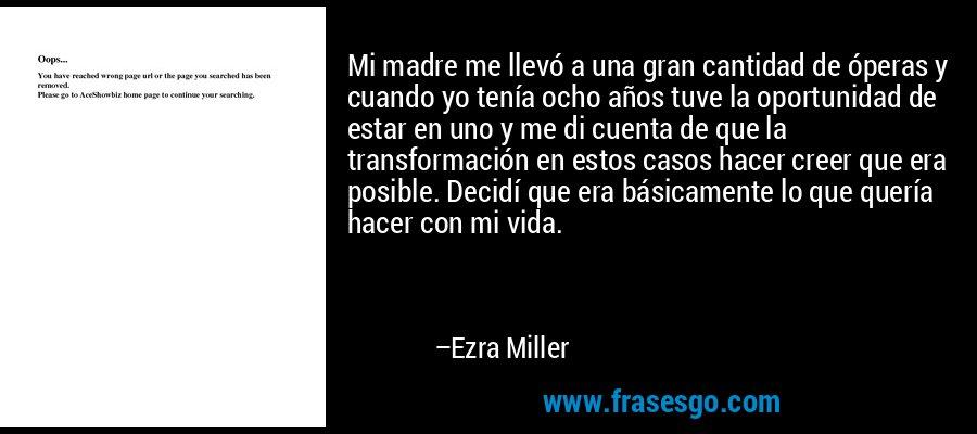 Mi madre me llevó a una gran cantidad de óperas y cuando yo tenía ocho años tuve la oportunidad de estar en uno y me di cuenta de que la transformación en estos casos hacer creer que era posible. Decidí que era básicamente lo que quería hacer con mi vida. – Ezra Miller