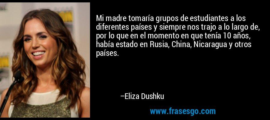 Mi madre tomaría grupos de estudiantes a los diferentes países y siempre nos trajo a lo largo de, por lo que en el momento en que tenía 10 años, había estado en Rusia, China, Nicaragua y otros países. – Eliza Dushku