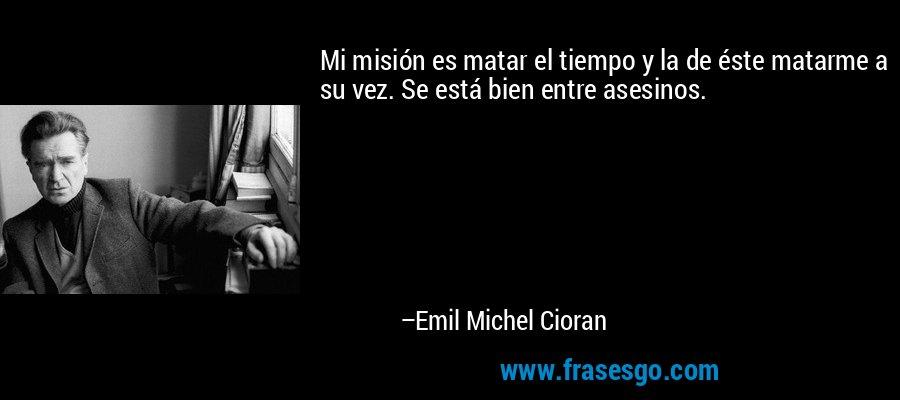 Mi misión es matar el tiempo y la de éste matarme a su vez. Se está bien entre asesinos. – Emil Michel Cioran